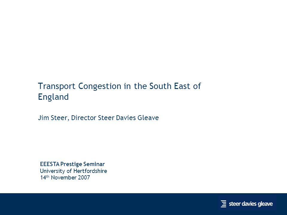 1 Transport Congestion in the South East of England Jim Steer, Director Steer Davies Gleave EEESTA Prestige Seminar University of Hertfordshire 14 th November 2007
