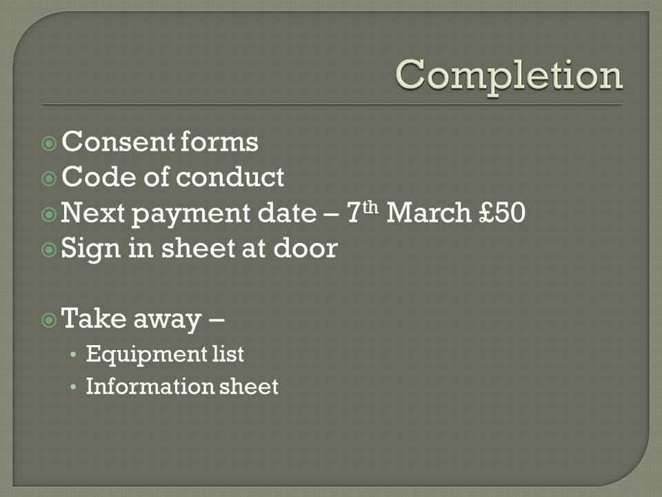  Consent forms  Code of conduct  Next payment date – 7 th March £50  Sign in sheet at door  Take away – Equipment list Information sheet