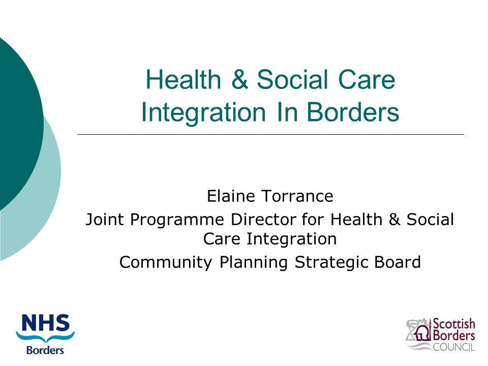 Health & Social Care Integration In Borders Elaine Torrance Joint Programme Director for Health & Social Care Integration Community Planning Strategic Board