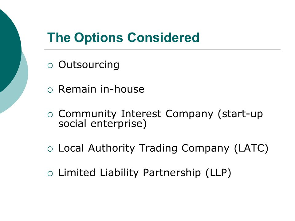 The Options Considered  Outsourcing  Remain in-house  Community Interest Company (start-up social enterprise)  Local Authority Trading Company (LATC)  Limited Liability Partnership (LLP)