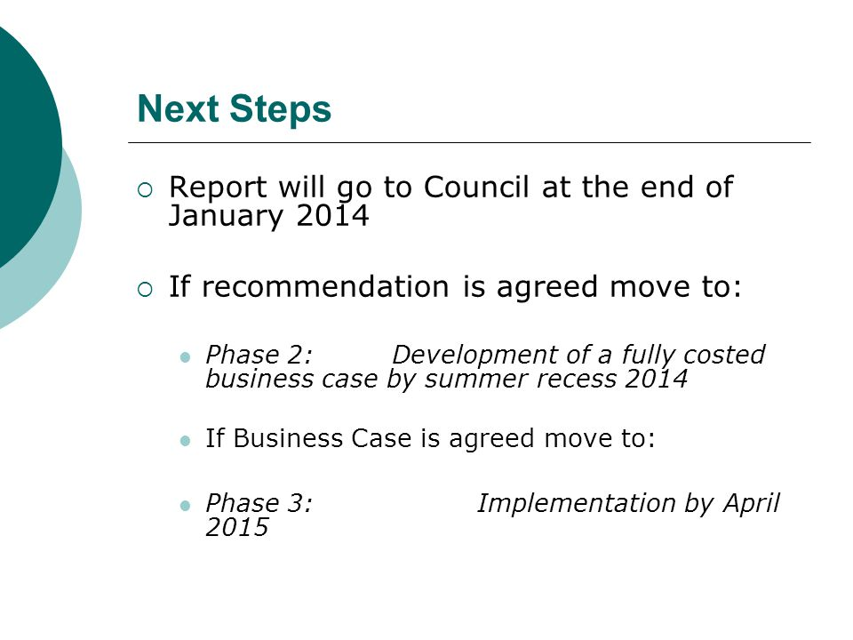 Next Steps  Report will go to Council at the end of January 2014  If recommendation is agreed move to: Phase 2: Development of a fully costed business case by summer recess 2014 If Business Case is agreed move to: Phase 3: Implementation by April 2015