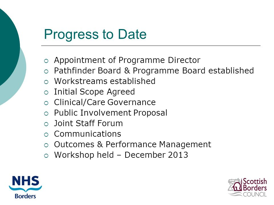 Progress to Date  Appointment of Programme Director  Pathfinder Board & Programme Board established  Workstreams established  Initial Scope Agreed  Clinical/Care Governance  Public Involvement Proposal  Joint Staff Forum  Communications  Outcomes & Performance Management  Workshop held – December 2013
