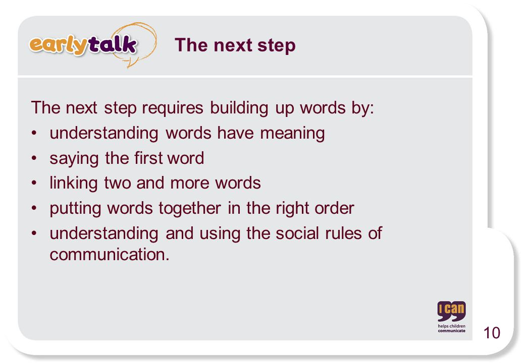 The next step requires building up words by: understanding words have meaning saying the first word linking two and more words putting words together in the right order understanding and using the social rules of communication.