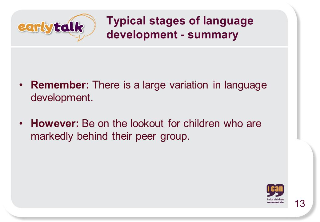 Typical stages of language development - summary Remember: There is a large variation in language development.