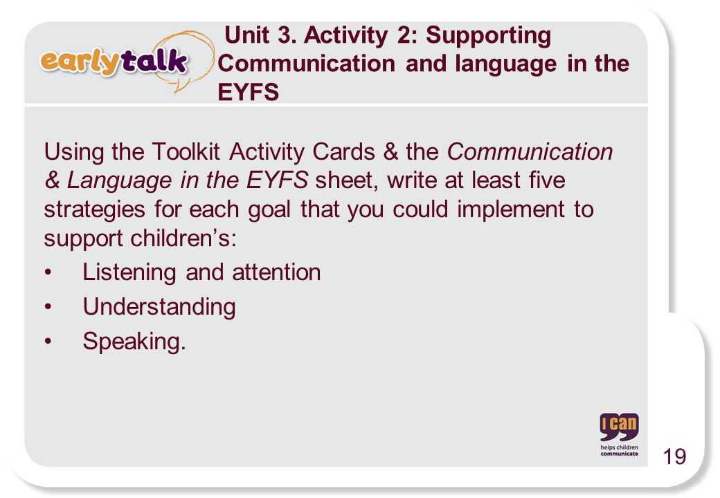 Using the Toolkit Activity Cards & the Communication & Language in the EYFS sheet, write at least five strategies for each goal that you could implement to support children's: Listening and attention Understanding Speaking.