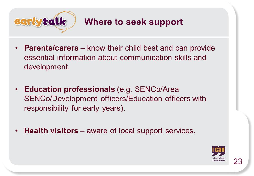 Parents/carers – know their child best and can provide essential information about communication skills and development. Education professionals (e.g.