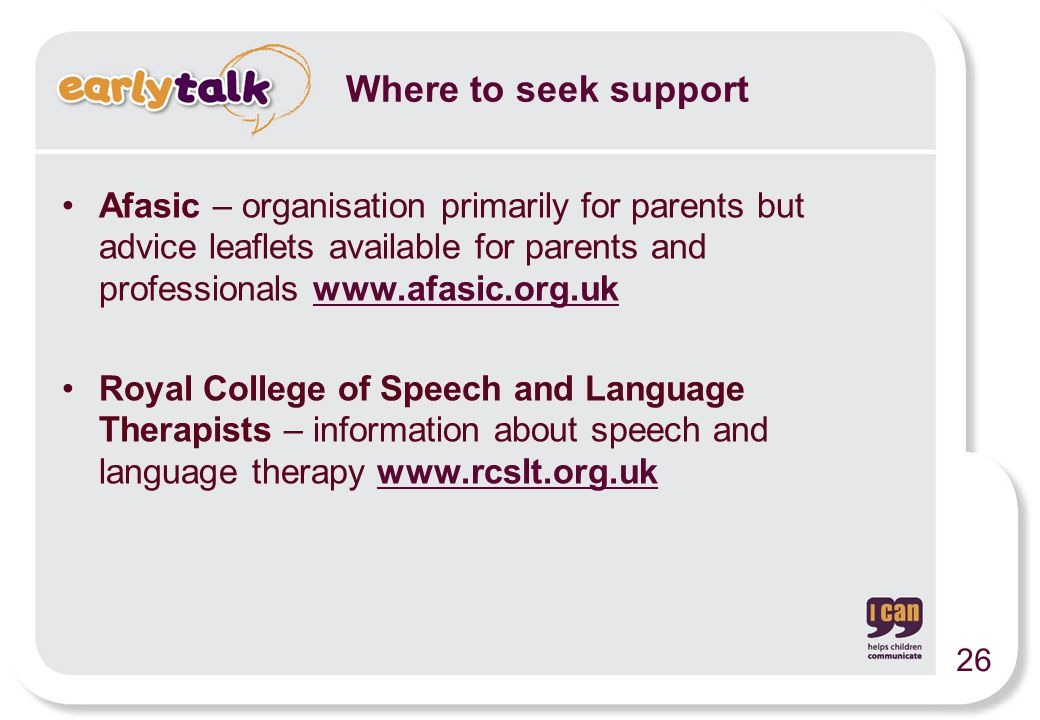 Afasic – organisation primarily for parents but advice leaflets available for parents and professionals www.afasic.org.ukwww.afasic.org.uk Royal Colle