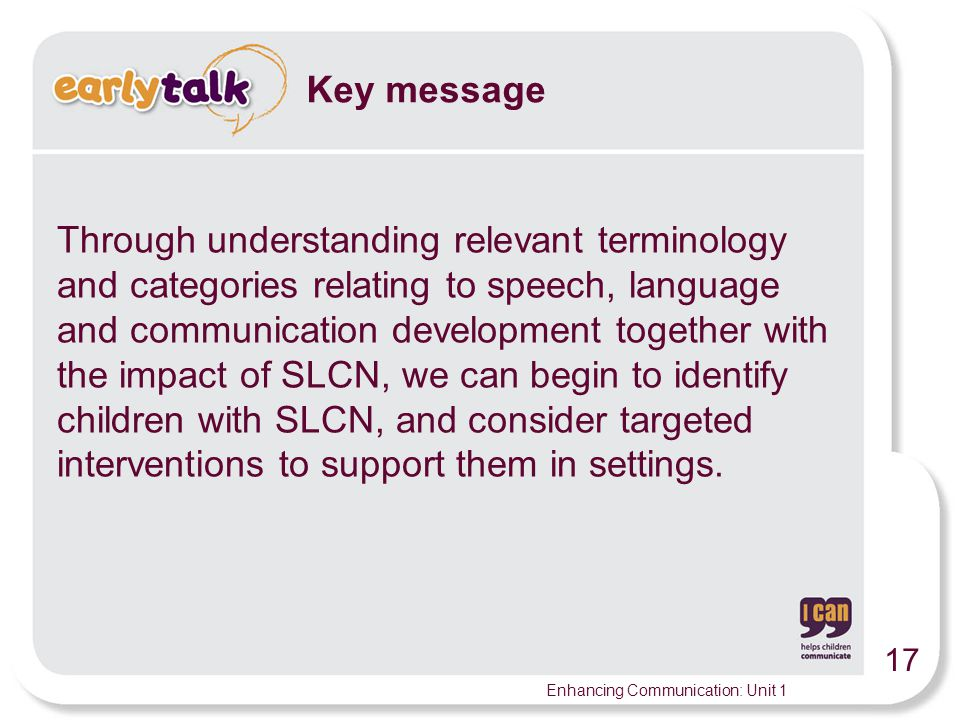 17 Enhancing Communication: Unit 1 Key message Through understanding relevant terminology and categories relating to speech, language and communication development together with the impact of SLCN, we can begin to identify children with SLCN, and consider targeted interventions to support them in settings.