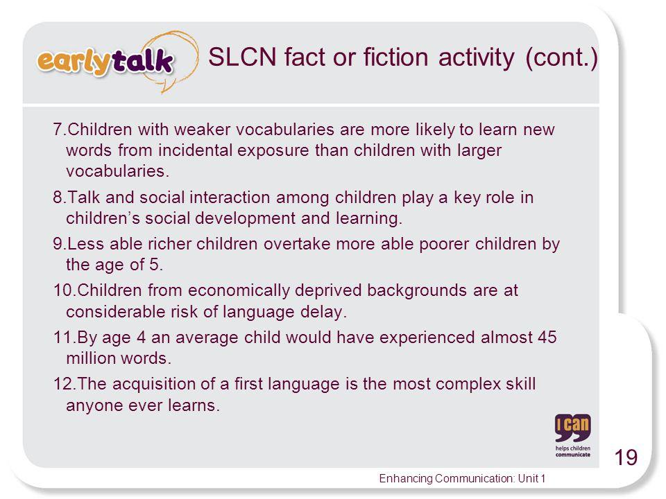 19 Enhancing Communication: Unit 1 SLCN fact or fiction activity (cont.) 7.