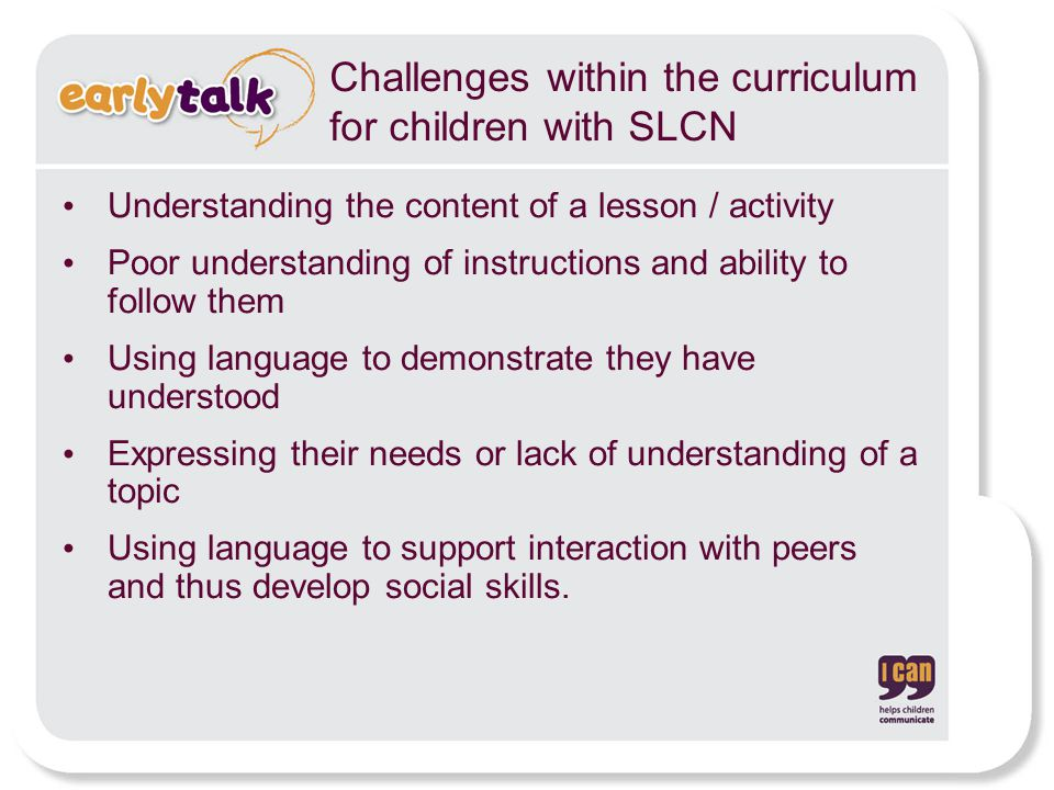 Challenges within the curriculum for children with SLCN Understanding the content of a lesson / activity Poor understanding of instructions and ability to follow them Using language to demonstrate they have understood Expressing their needs or lack of understanding of a topic Using language to support interaction with peers and thus develop social skills.