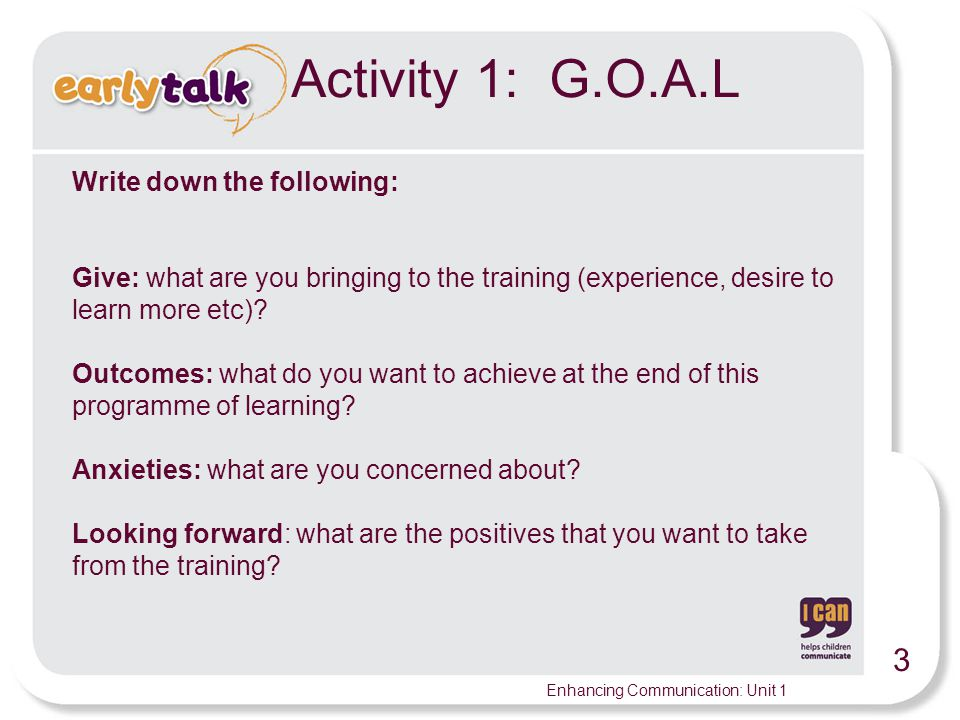 3 Enhancing Communication: Unit 1 Activity 1: G.O.A.L Write down the following: Give: what are you bringing to the training (experience, desire to learn more etc).