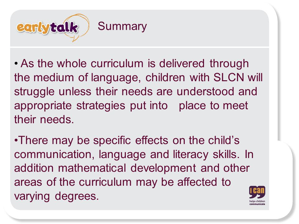 Summary As the whole curriculum is delivered through the medium of language, children with SLCN will struggle unless their needs are understood and appropriate strategies put into place to meet their needs.
