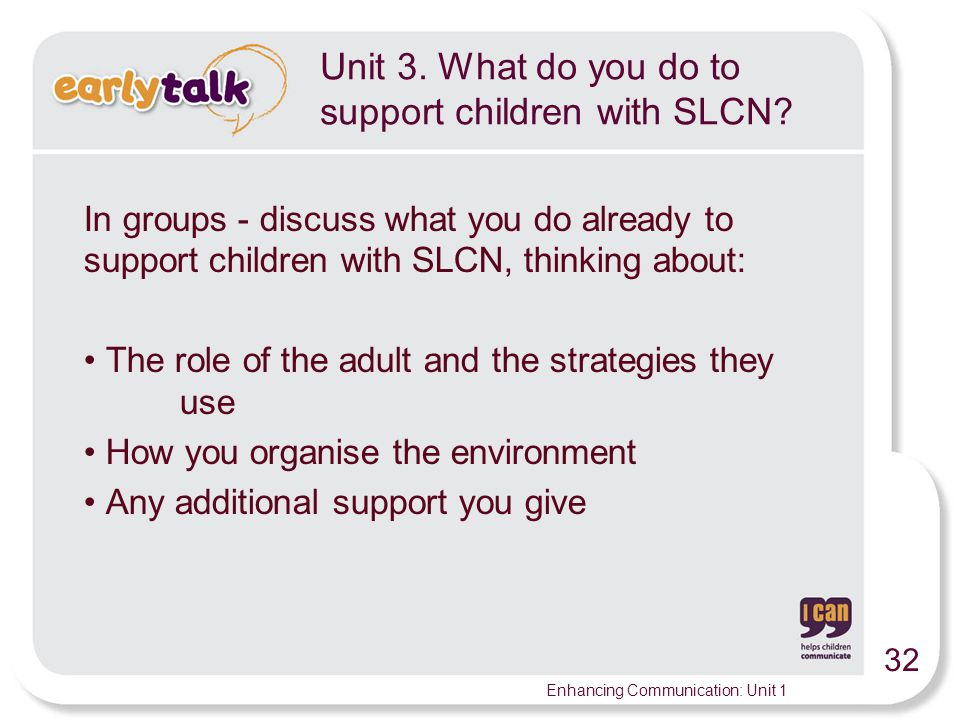 32 Enhancing Communication: Unit 1 Unit 3.What do you do to support children with SLCN.