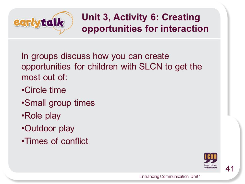41 Enhancing Communication: Unit 1 Unit 3, Activity 6: Creating opportunities for interaction In groups discuss how you can create opportunities for children with SLCN to get the most out of: Circle time Small group times Role play Outdoor play Times of conflict