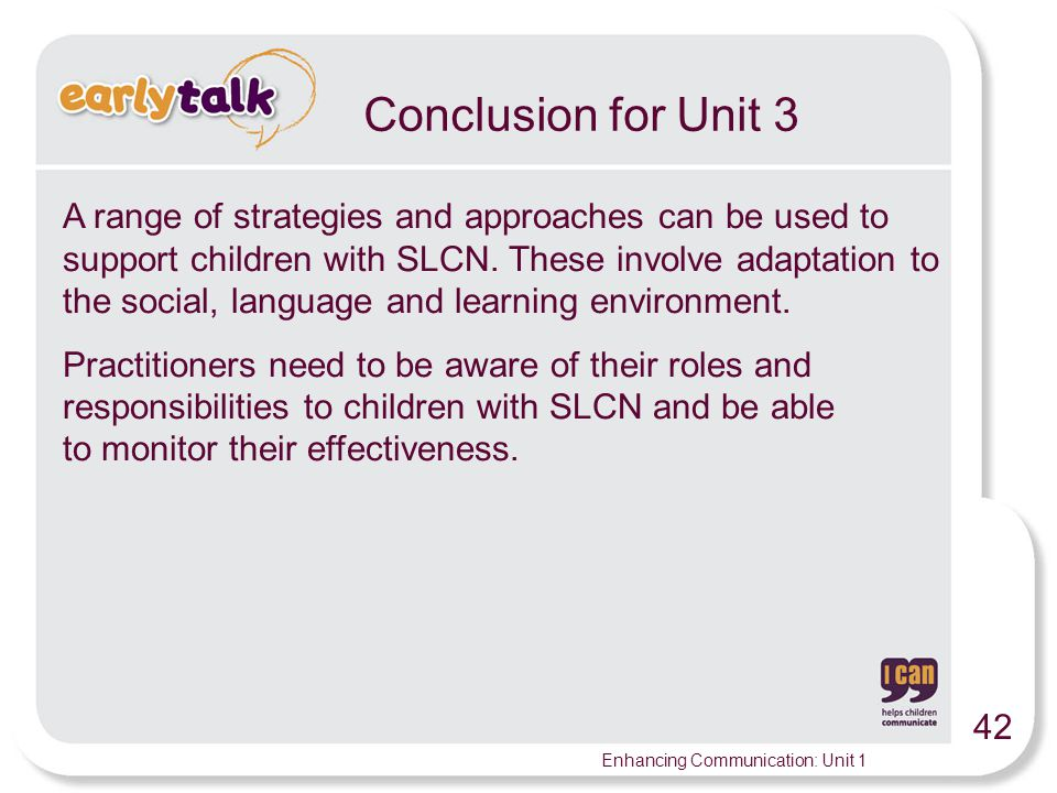 42 Enhancing Communication: Unit 1 Conclusion for Unit 3 A range of strategies and approaches can be used to support children with SLCN.