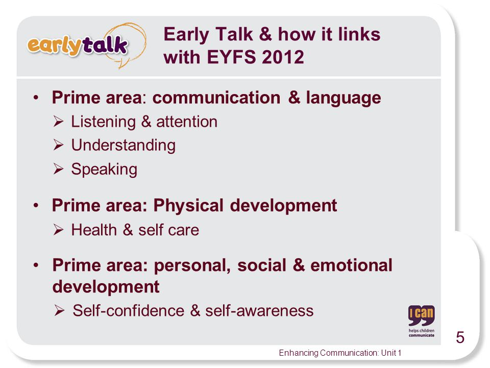 5 Enhancing Communication: Unit 1 Prime area: communication & language  Listening & attention  Understanding  Speaking Prime area: Physical development  Health & self care Prime area: personal, social & emotional development  Self-confidence & self-awareness Early Talk & how it links with EYFS 2012