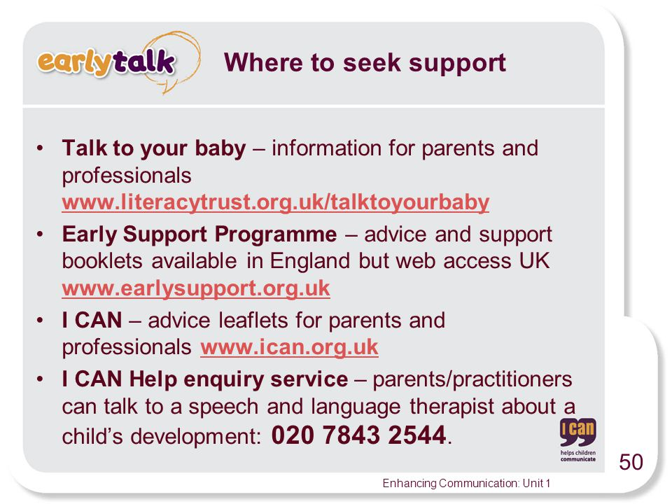 50 Enhancing Communication: Unit 1 Talk to your baby – information for parents and professionals www.literacytrust.org.uk/talktoyourbaby www.literacytrust.org.uk/talktoyourbaby Early Support Programme – advice and support booklets available in England but web access UK www.earlysupport.org.uk www.earlysupport.org.uk I CAN – advice leaflets for parents and professionals www.ican.org.ukwww.ican.org.uk I CAN Help enquiry service – parents/practitioners can talk to a speech and language therapist about a child's development: 020 7843 2544.