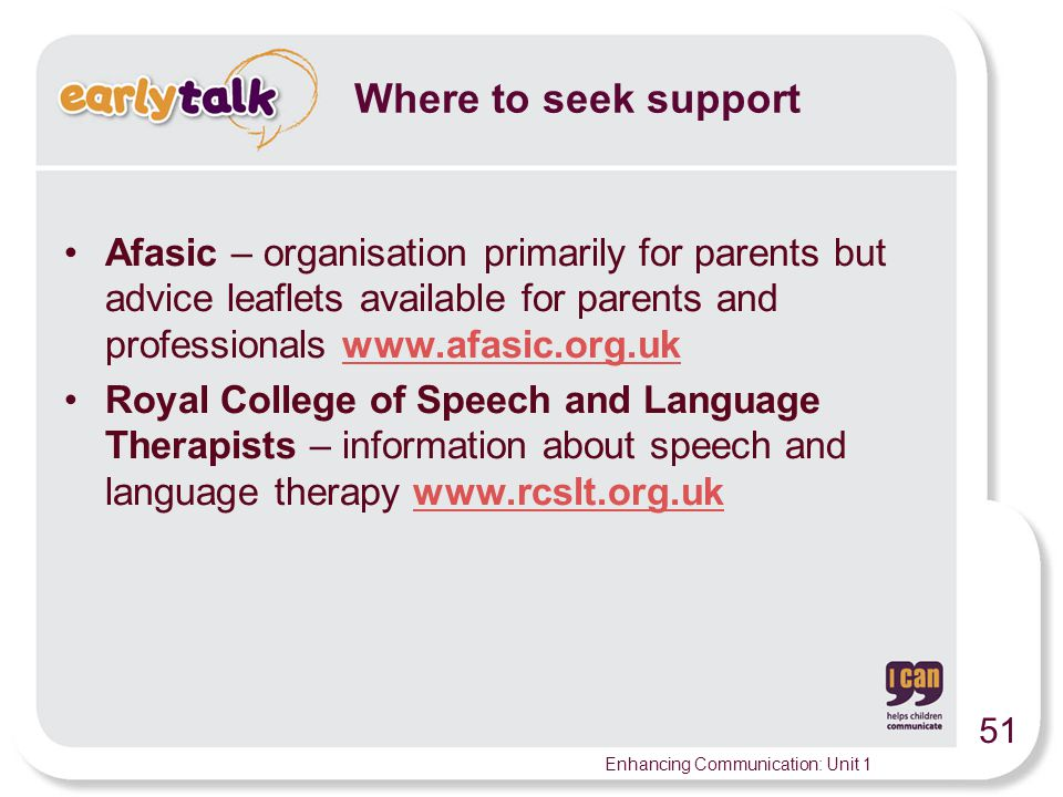 51 Enhancing Communication: Unit 1 Afasic – organisation primarily for parents but advice leaflets available for parents and professionals www.afasic.org.ukwww.afasic.org.uk Royal College of Speech and Language Therapists – information about speech and language therapy www.rcslt.org.ukwww.rcslt.org.uk Where to seek support
