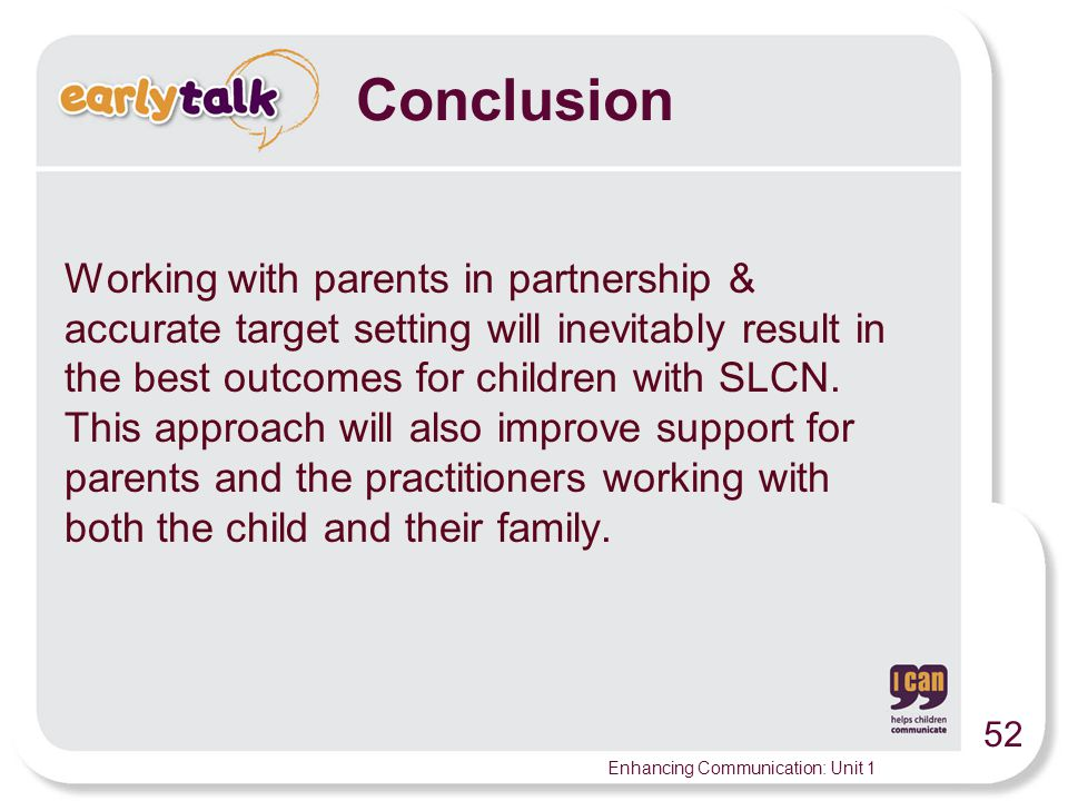 52 Enhancing Communication: Unit 1 Working with parents in partnership & accurate target setting will inevitably result in the best outcomes for children with SLCN.