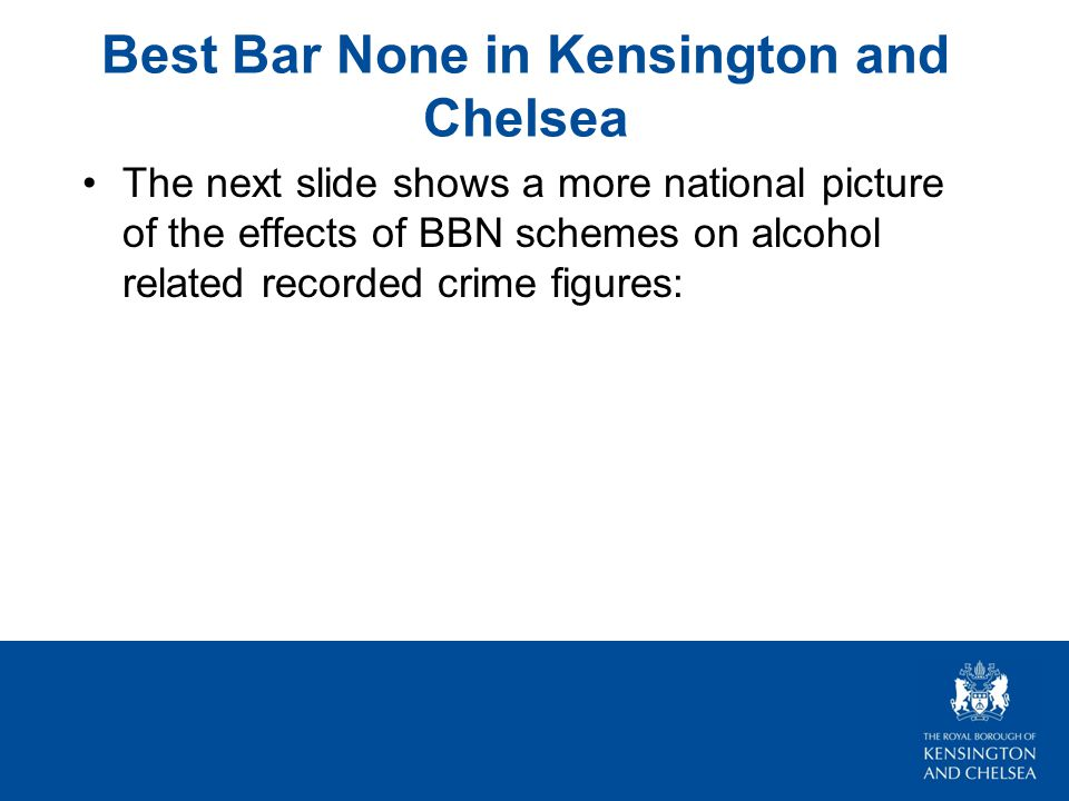 Best Bar None in Kensington and Chelsea The next slide shows a more national picture of the effects of BBN schemes on alcohol related recorded crime figures: