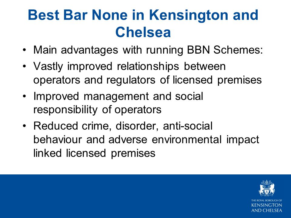 Best Bar None in Kensington and Chelsea Main advantages with running BBN Schemes: Vastly improved relationships between operators and regulators of licensed premises Improved management and social responsibility of operators Reduced crime, disorder, anti-social behaviour and adverse environmental impact linked licensed premises