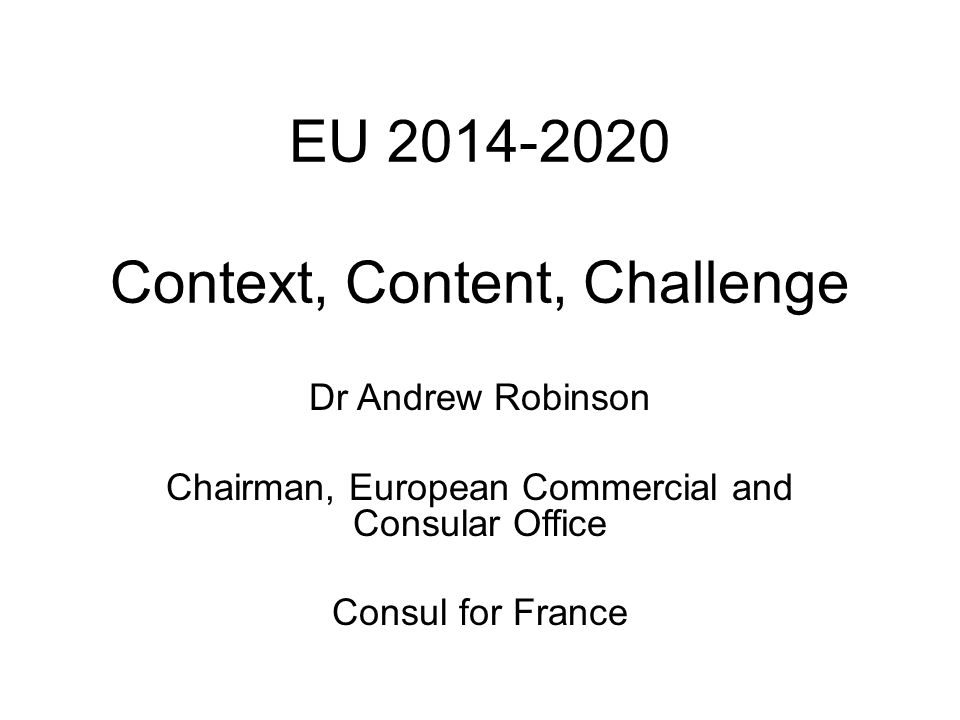 EU 2014-2020 Context, Content, Challenge Dr Andrew Robinson Chairman, European Commercial and Consular Office Consul for France