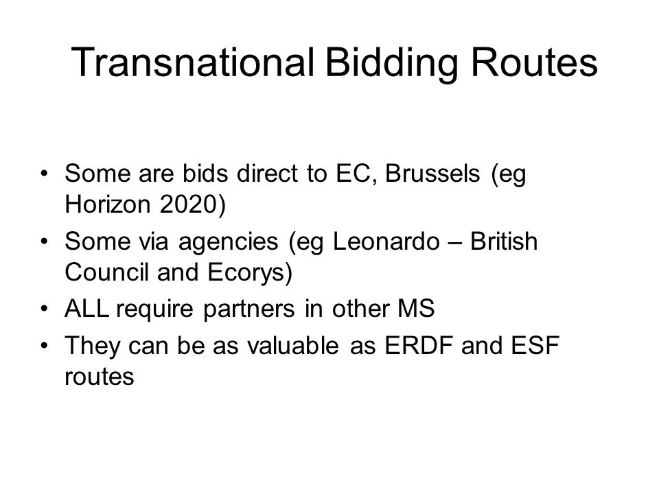 Some are bids direct to EC, Brussels (eg Horizon 2020) Some via agencies (eg Leonardo – British Council and Ecorys) ALL require partners in other MS They can be as valuable as ERDF and ESF routes Transnational Bidding Routes