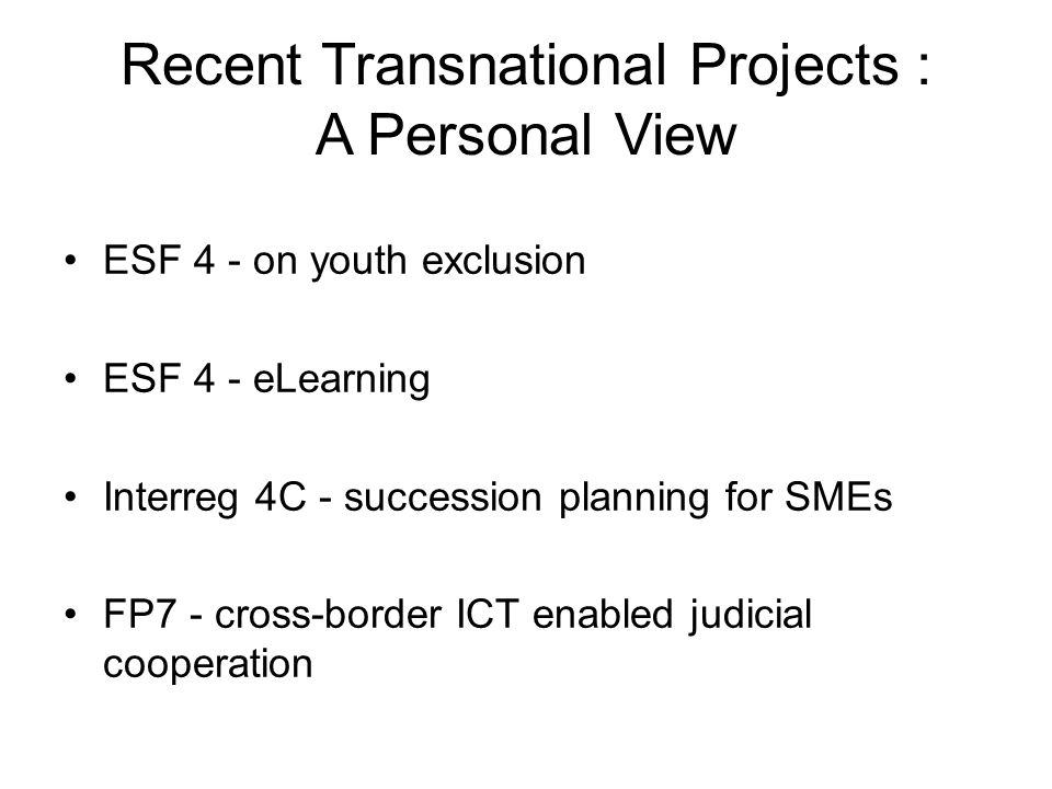 ESF 4 - on youth exclusion ESF 4 - eLearning Interreg 4C - succession planning for SMEs FP7 - cross-border ICT enabled judicial cooperation Recent Transnational Projects : A Personal View