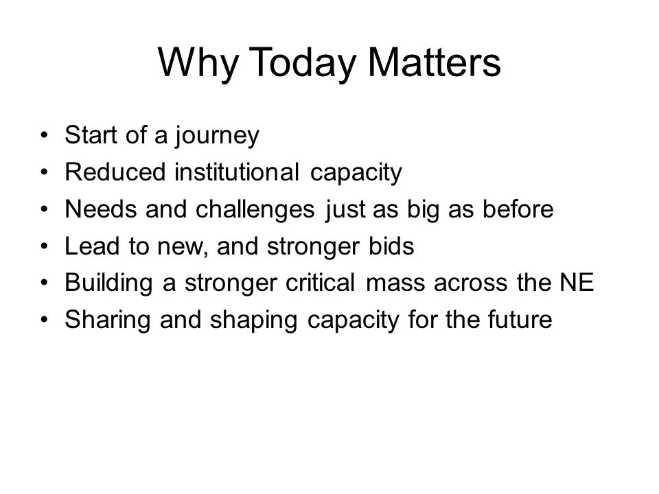 Why Today Matters Start of a journey Reduced institutional capacity Needs and challenges just as big as before Lead to new, and stronger bids Building a stronger critical mass across the NE Sharing and shaping capacity for the future