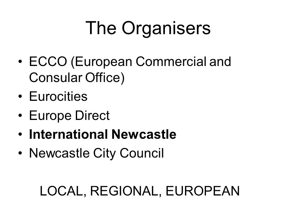 The Organisers ECCO (European Commercial and Consular Office) Eurocities Europe Direct International Newcastle Newcastle City Council LOCAL, REGIONAL, EUROPEAN