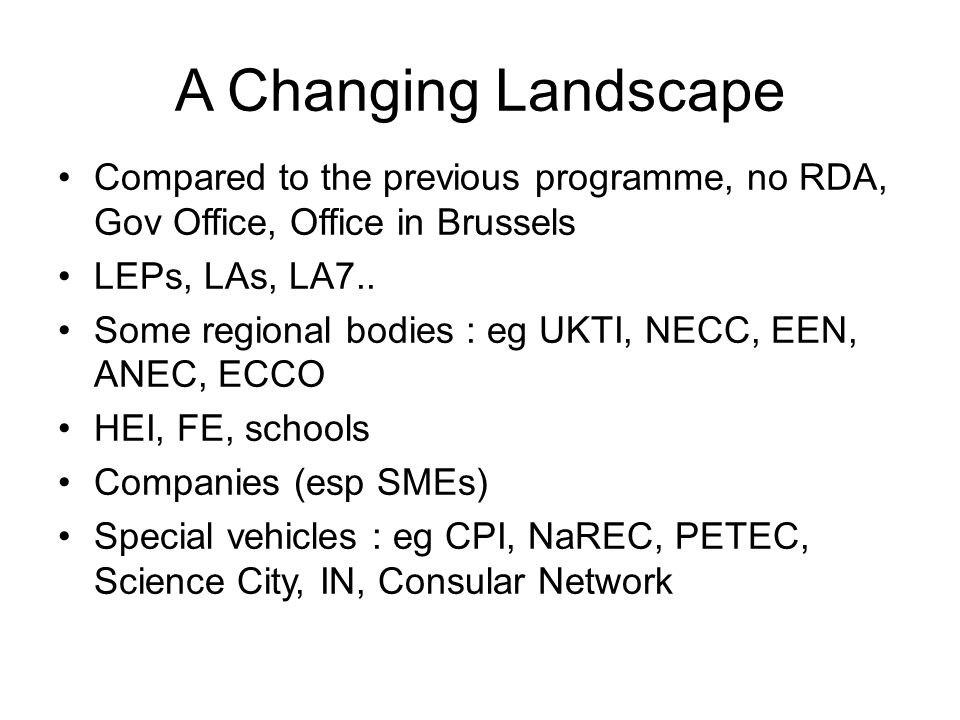 A Changing Landscape Compared to the previous programme, no RDA, Gov Office, Office in Brussels LEPs, LAs, LA7..
