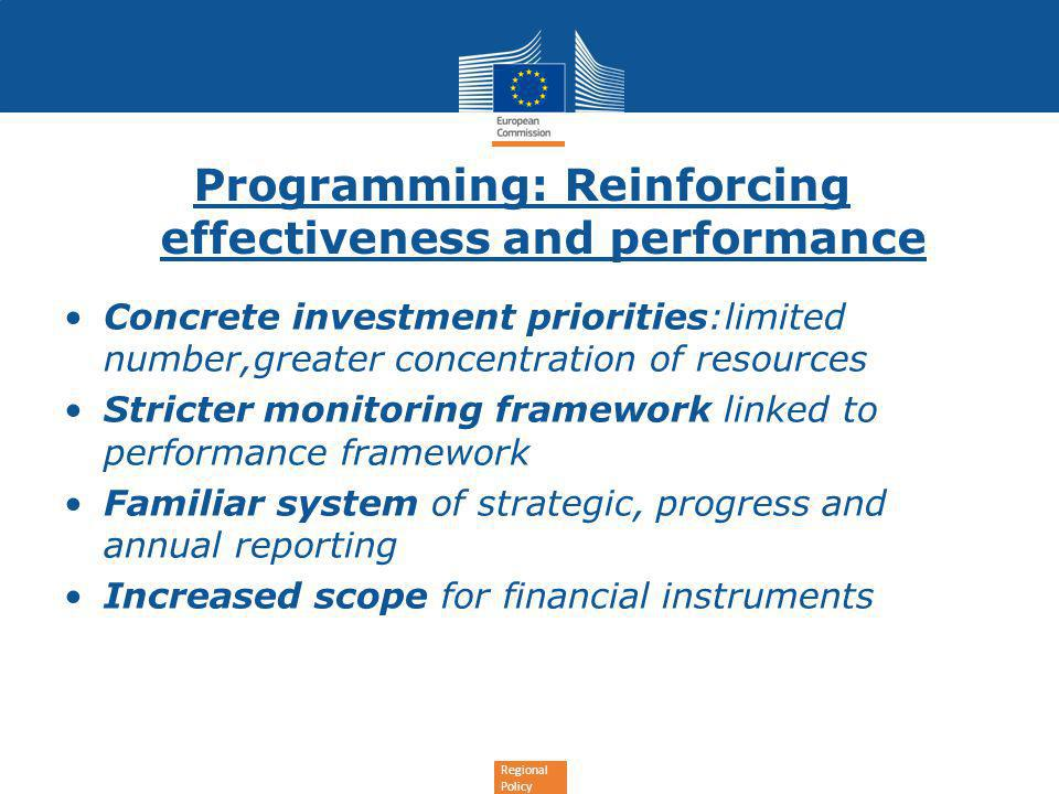 Regional Policy Programming: Reinforcing effectiveness and performance Concrete investment priorities:limited number,greater concentration of resources Stricter monitoring framework linked to performance framework Familiar system of strategic, progress and annual reporting Increased scope for financial instruments
