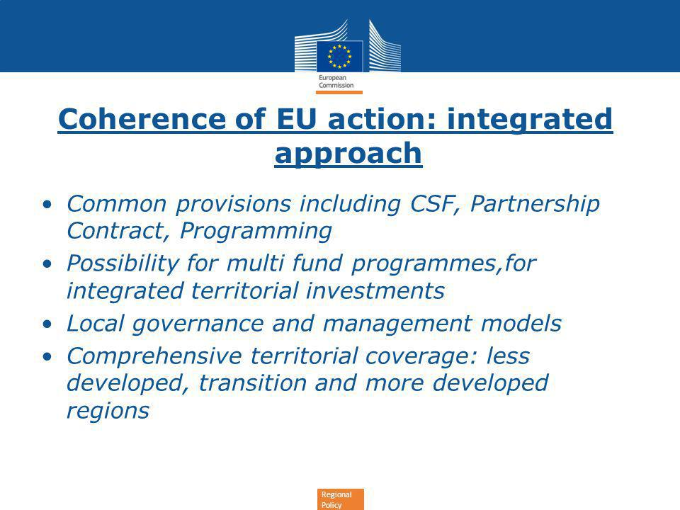 Regional Policy Coherence of EU action: integrated approach Common provisions including CSF, Partnership Contract, Programming Possibility for multi fund programmes,for integrated territorial investments Local governance and management models Comprehensive territorial coverage: less developed, transition and more developed regions