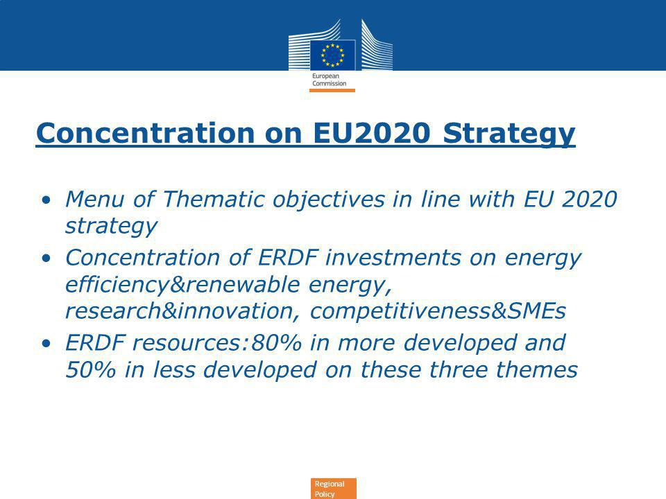 Regional Policy Concentration on EU2020 Strategy Menu of Thematic objectives in line with EU 2020 strategy Concentration of ERDF investments on energy efficiency&renewable energy, research&innovation, competitiveness&SMEs ERDF resources:80% in more developed and 50% in less developed on these three themes