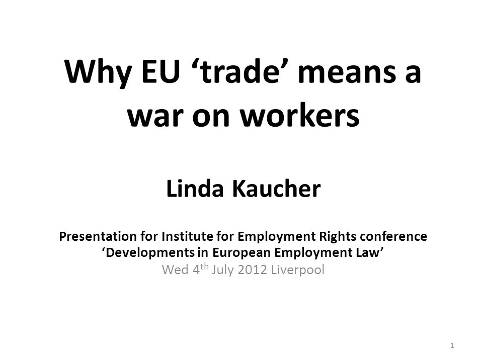 Why EU 'trade' means a war on workers Linda Kaucher Presentation for Institute for Employment Rights conference 'Developments in European Employment Law' Wed 4 th July 2012 Liverpool 1