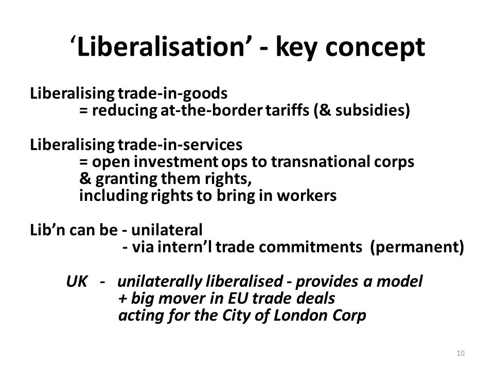 'Liberalisation' - key concept Liberalising trade-in-goods = reducing at-the-border tariffs (& subsidies) Liberalising trade-in-services = open investment ops to transnational corps & granting them rights, including rights to bring in workers Lib'n can be - unilateral - via intern'l trade commitments (permanent) UK - unilaterally liberalised - provides a model + big mover in EU trade deals acting for the City of London Corp 10