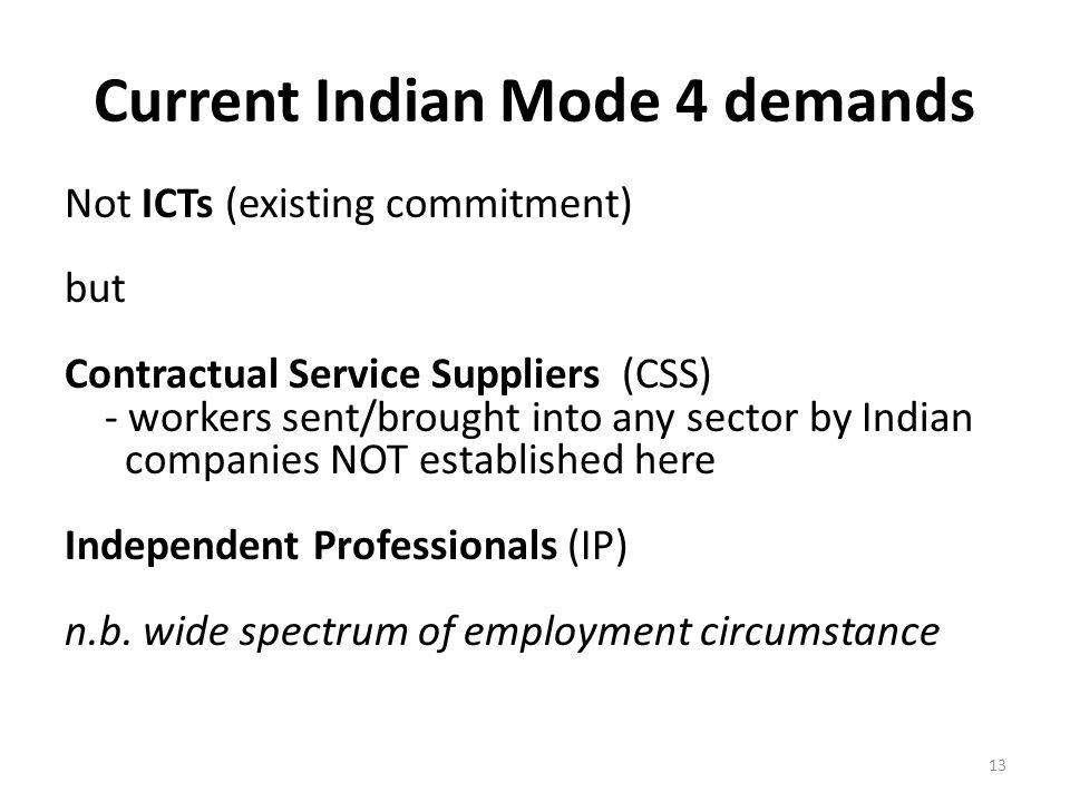 Current Indian Mode 4 demands Not ICTs (existing commitment) but Contractual Service Suppliers (CSS) - workers sent/brought into any sector by Indian companies NOT established here Independent Professionals (IP) n.b.