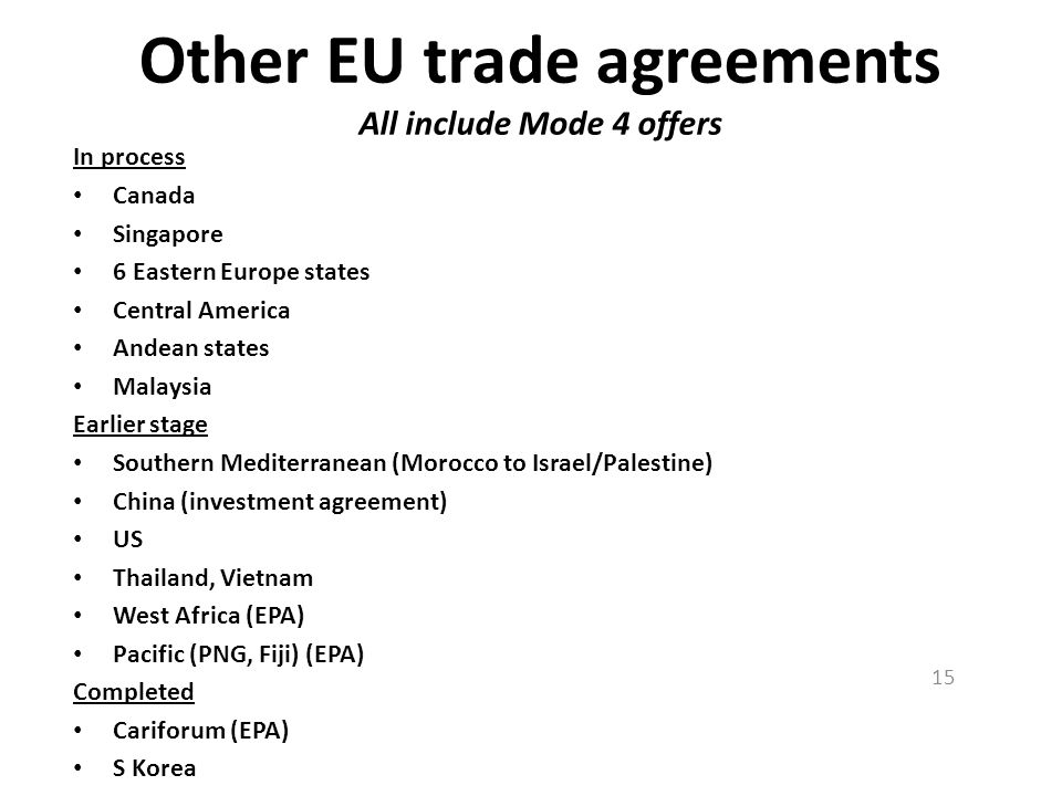 Other EU trade agreements All include Mode 4 offers In process Canada Singapore 6 Eastern Europe states Central America Andean states Malaysia Earlier stage Southern Mediterranean (Morocco to Israel/Palestine) China (investment agreement) US Thailand, Vietnam West Africa (EPA) Pacific (PNG, Fiji) (EPA) Completed Cariforum (EPA) S Korea 15