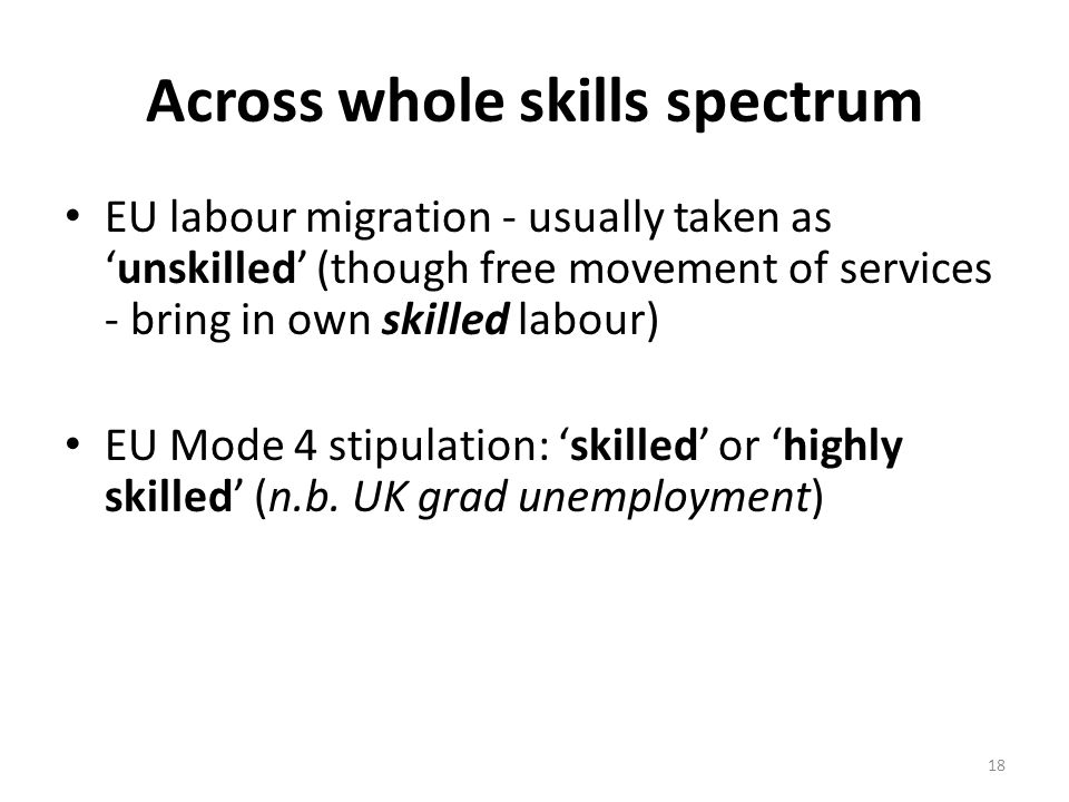 Across whole skills spectrum EU labour migration - usually taken as 'unskilled' (though free movement of services - bring in own skilled labour) EU Mode 4 stipulation: 'skilled' or 'highly skilled' (n.b.