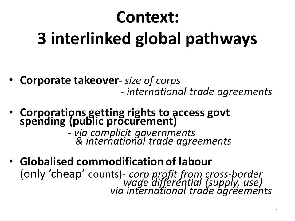 Context: 3 interlinked global pathways Corporate takeover - size of corps - international trade agreements Corporations getting rights to access govt spending (public procurement) - via complicit governments & international trade agreements Globalised commodification of labour ( only 'cheap' counts)- corp profit from cross-border wage differential (supply, use) via international trade agreements 2