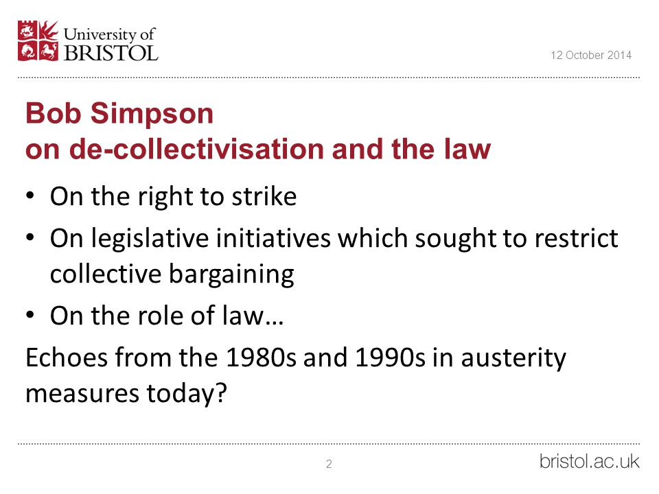 Bob Simpson on de-collectivisation and the law On the right to strike On legislative initiatives which sought to restrict collective bargaining On the role of law… Echoes from the 1980s and 1990s in austerity measures today.