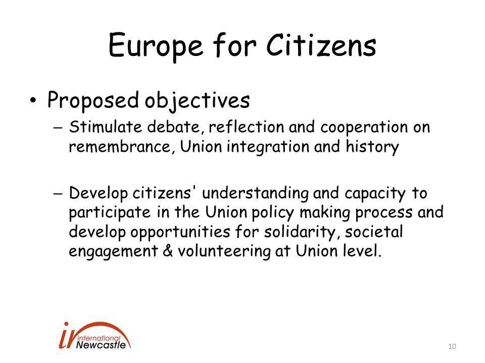 Europe for Citizens Proposed objectives – Stimulate debate, reflection and cooperation on remembrance, Union integration and history – Develop citizens understanding and capacity to participate in the Union policy making process and develop opportunities for solidarity, societal engagement & volunteering at Union level.