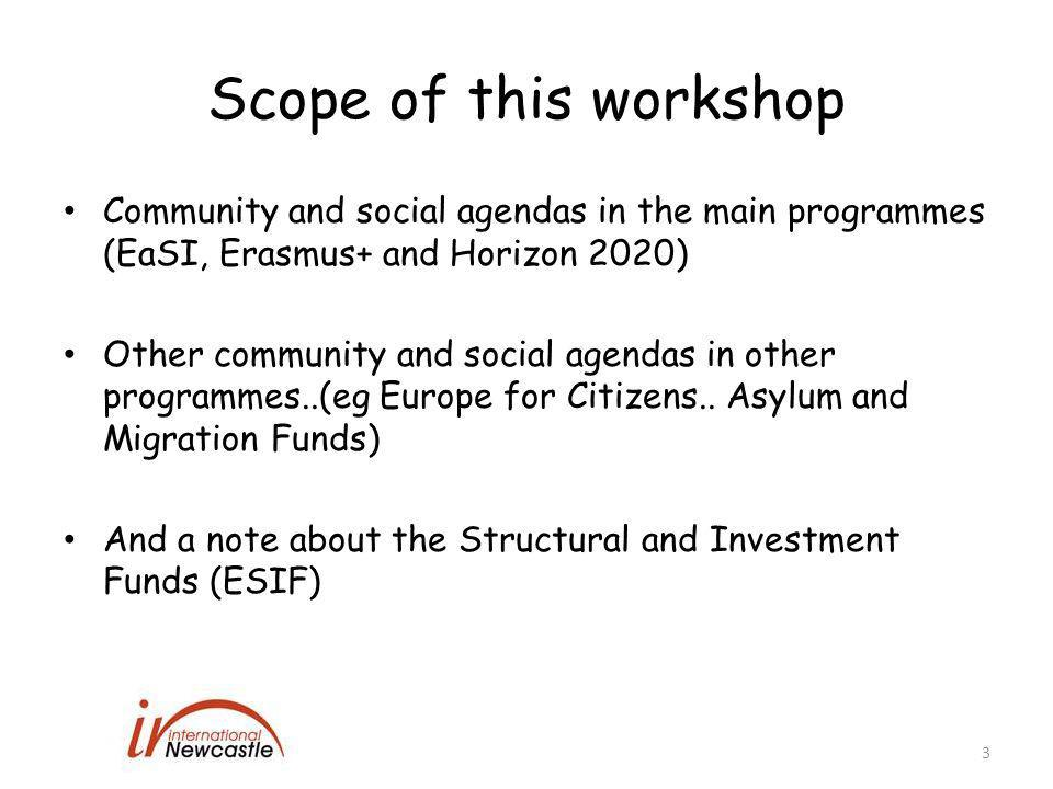 Scope of this workshop Community and social agendas in the main programmes (EaSI, Erasmus+ and Horizon 2020) Other community and social agendas in other programmes..(eg Europe for Citizens..