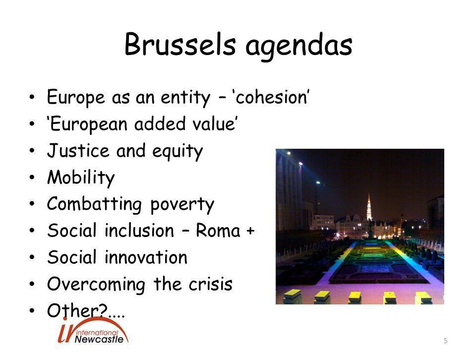 Brussels agendas Europe as an entity – 'cohesion' 'European added value' Justice and equity Mobility Combatting poverty Social inclusion – Roma + Social innovation Overcoming the crisis Other?....