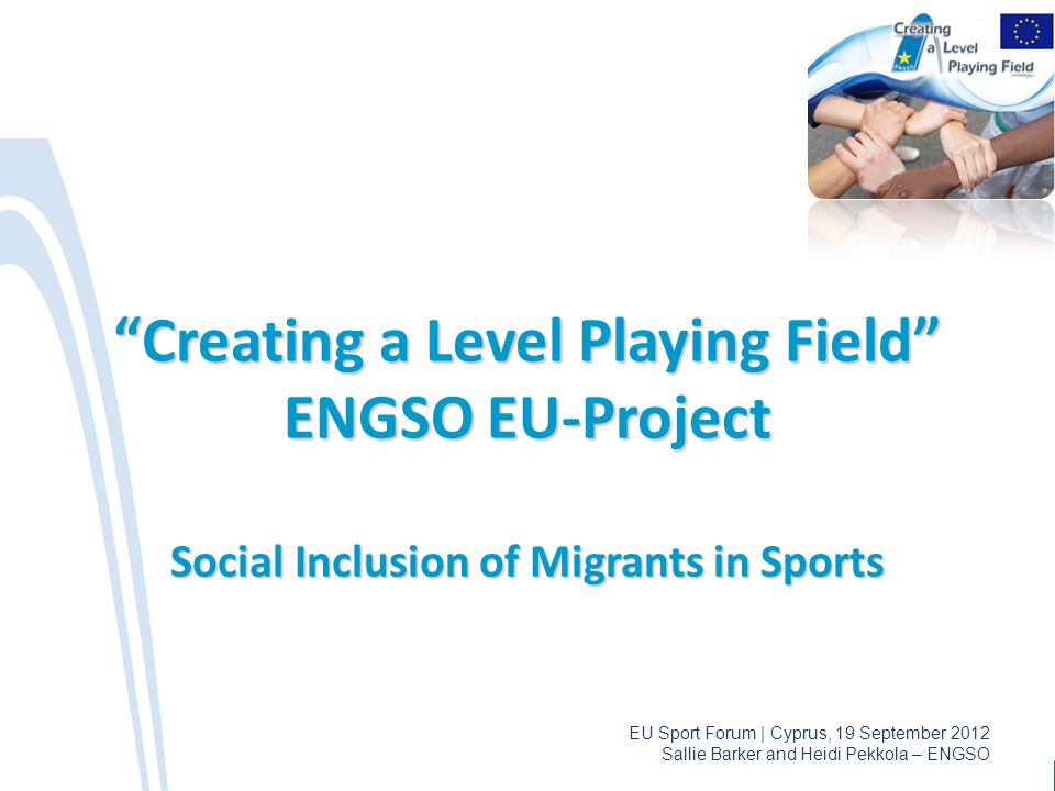 "EU Sport Forum | Cyprus, 19 September 2012 Sallie Barker and Heidi Pekkola – ENGSO ""Creating a Level Playing Field"" ENGSO EU-Project Social Inclusion"