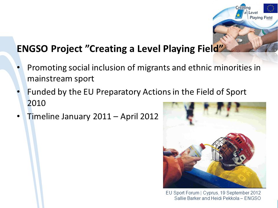 EU Sport Forum | Cyprus, 19 September 2012 Sallie Barker and Heidi Pekkola – ENGSO ENGSO Project Creating a Level Playing Field Promoting social inclusion of migrants and ethnic minorities in mainstream sport Funded by the EU Preparatory Actions in the Field of Sport 2010 Timeline January 2011 – April 2012