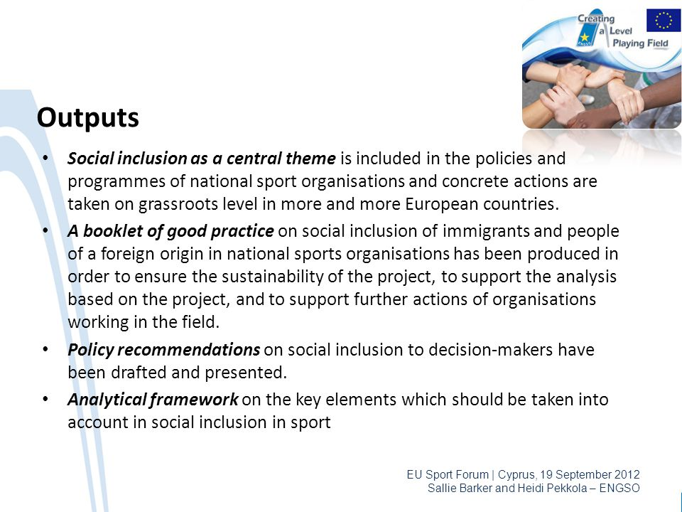 EU Sport Forum | Cyprus, 19 September 2012 Sallie Barker and Heidi Pekkola – ENGSO Outputs Social inclusion as a central theme is included in the poli