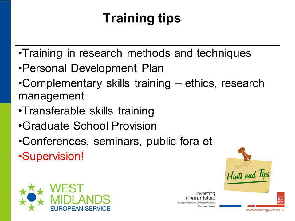 Training tips Training in research methods and techniques Personal Development Plan Complementary skills training – ethics, research management Transf