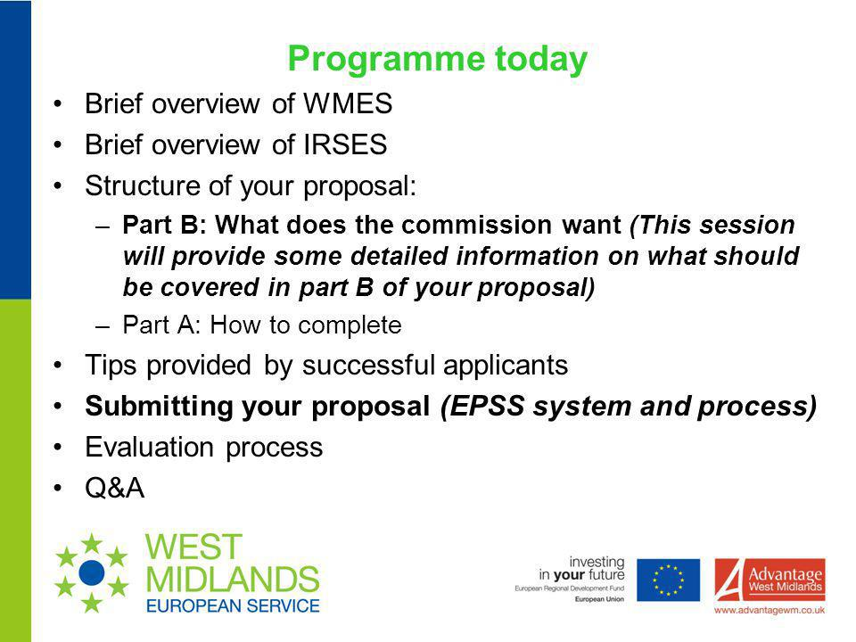 Programme today Brief overview of WMES Brief overview of IRSES Structure of your proposal: –Part B: What does the commission want (This session will p