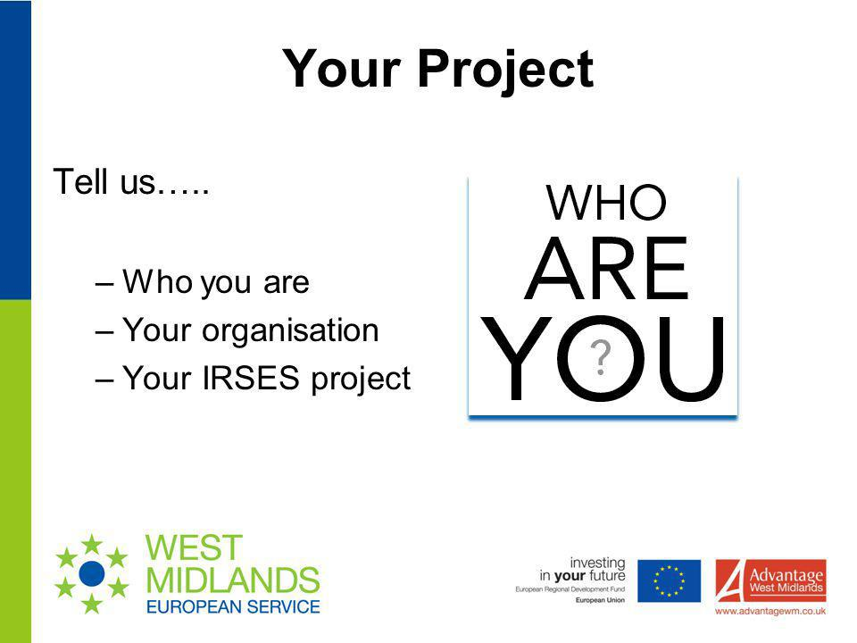 Your Project Tell us….. –Who you are –Your organisation –Your IRSES project